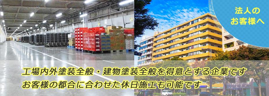 法人のお客様へ  工場内外塗装全般・建物塗装全般を得意とする企業です。お客様の都合に合わせた休日施工も可能です。